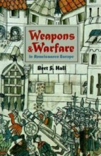 Weapons and Warfare in Renaissance Europe: Gunpowder, Technology, and Tactics di Bert S. Hall